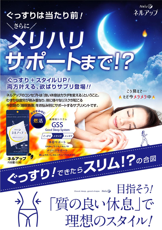 ぐっすり+スタイルUP! 両方叶える欲ばりサプリ登場!! ネルアップのコンセプトは「良い睡眠はカラダを変える」ということ。わずかな疲労が積み重なり、体に様々なリスクが起こる今話題の「睡眠負債」をお悩み別にサポートするサプリメントです。